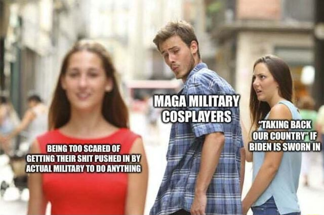 MAGA COSPLAVERS TAKING BACK GUR IF GETTING THEIR SHIT PUSHED IN BY, ACTUAL MILITARY TO DO ANYTHING memes