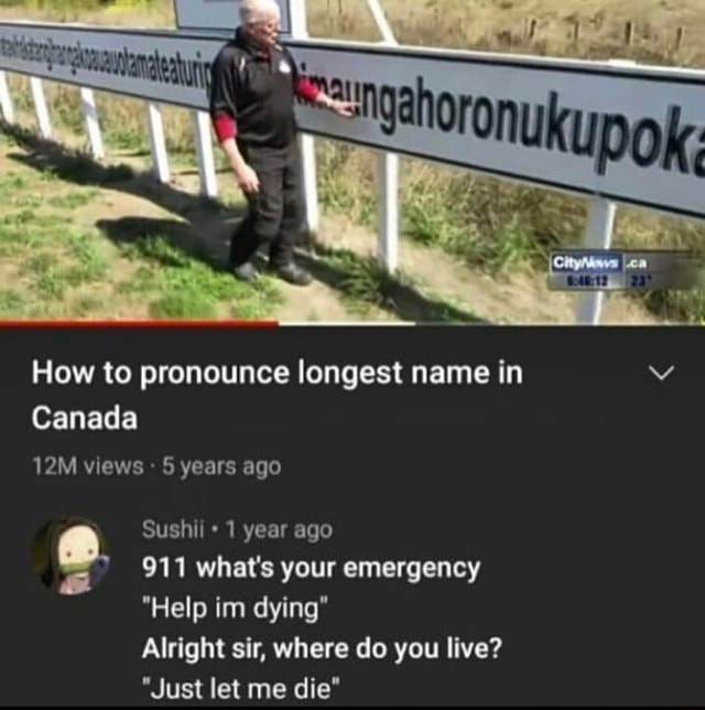 Td How to pronounce longest name in Canada views years ago Sushi year ago 911 what's your emergency Help im dying Alright sir, where do you live  Just let me die memes