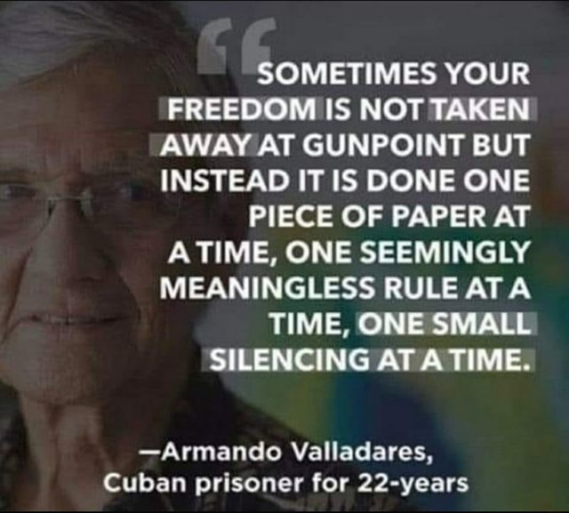 SOMETIMES YOUR FREEDOM IS NOT TAKEN AWAY AT GUNPOINT BUT INSTEAD IT IS DONE ONE PIECE OF PAPER AT A TIME, ONE SEEMINGLY MEANINGLESS RULE AT TIME, ONE SMALL SILENCING AT TIME. Armando Valladares, Cuban prisoner for 22 years memes