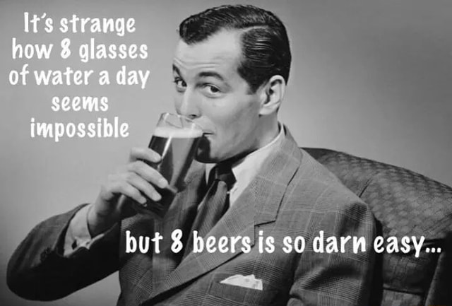 It's strange how 8 glasses of water a day seems impossible but beers is so darn easy memes