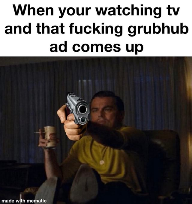 When your watching tv and that fucking grubhub ad comes up made mematic memes