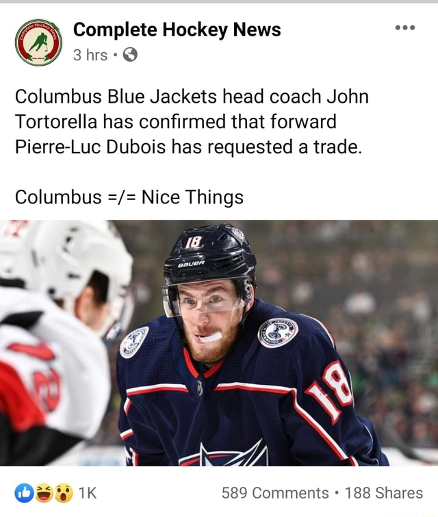 Complete Hockey News hrs Columbus Blue Jackets head coach John Tortorella has confirmed that forward Pierre Luc Dubois has requested a trade. Columbus Nice Things 589 Comments 188 Shares meme