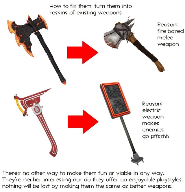 How to fix them turn them into reskins of existing weapons Reason fire based melee weapon Reason or electric weapon, makes enemies go pffsshh There's no other way to make them fun or viable in any way. They're neither interesting nor do they offer up enjoyable playstyles, nothing will be lost by making them the same as better weapons memes
