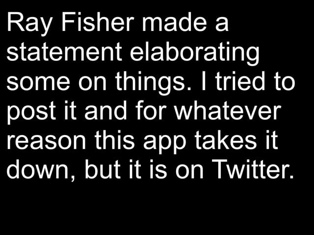 Ray Fisher made a statement elaborating some on things. I I tried to post it and for whatever reason this app takes it down, but it is on Twitter memes