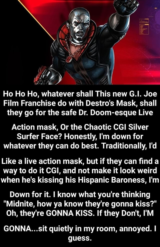 WOOL DD Ho Ho Ho, whatever shall This new G.I. Joe Film Franchise do with Destro's Mask, shall they go for the safe Dr. Doom esque Live Action mask, Or the Chaotic CGI Silver Surfer Face Honestly, I'm down for whatever they can do best. Traditionally, I'd Like a live action mask, but if they can find a way to do it CGI, and not make it look weird when he's kissing his Hispanic Baroness, I'm Down for it. I know what you're thinking Midnite, how ya know they're gonna kiss Oh, they're GONNA KISS. If they Do not, I'M GONNA Sit quietly in my room, annoyed. I guess. GONNA sit quietly in my room, annoyed. I guess memes