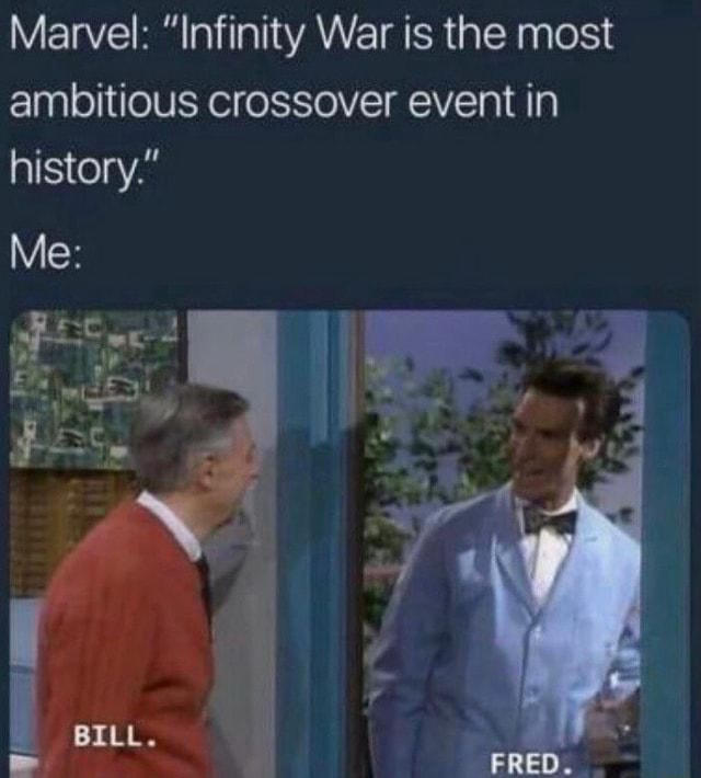 Marvel Infinity War is the most ambitious crossover event in history. Me BILL. FRED memes