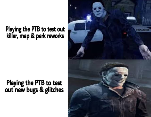 Playing the PTB to test out killer, map and perk reworks Playing the PTB to test out new bugs and glitches memes