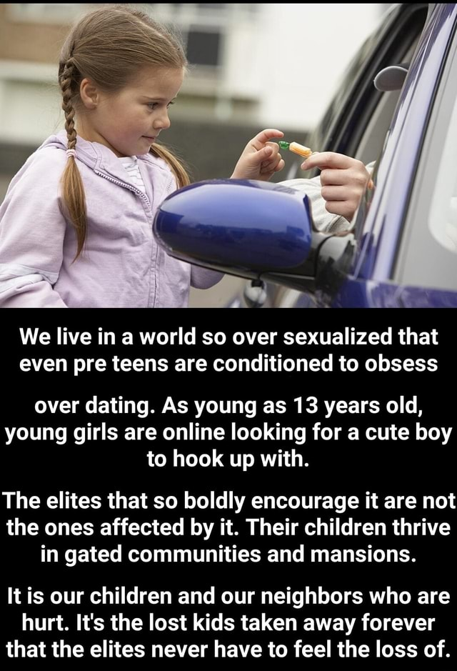 We live in a world so over sexualized that even pre teens are conditioned to obsess over dating. As young as 13 years old, young girls are online looking for a cute boy to hook up with. The elites that so boldly encourage it are not the ones affected by it. Their children thrive in gated communities and mansions. It is our children and our neighbors who are hurt. It's the lost kids taken away forever that the elites never have to feel the loss of. It is our children and our neighbors who are hurt. It's the lost kids taken away forever that the elites never have to feel the loss of memes