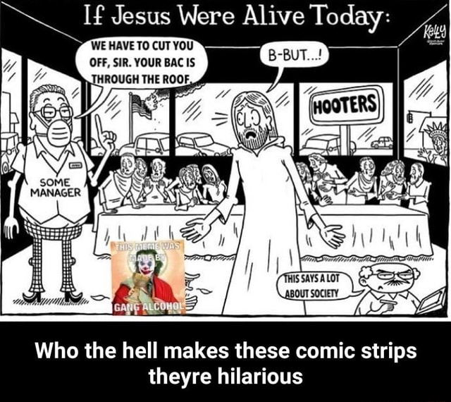 If Jesus HAVE TO CUT Were WE YOU Alive Today es WEHAVETOCUTYOU OFF, SIR. YOUR BAC IS Who the hell makes these comic strips theyre hilarious Who the hell makes these comic strips theyre hilarious memes