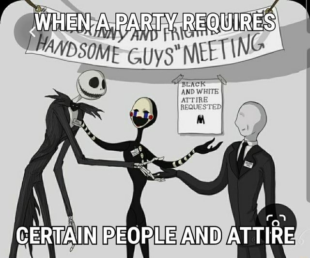 WHEN. iA PARTY, REQUIRES CERTAIN PEOPLE AND ATTIRE memes