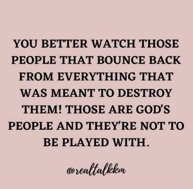 YOU BETTER WATCH THOSE PEOPLE THAT BOUNCE BACK FROM EVERYTHING THAT WAS MEANT TO DESTROY THEM THOSE ARE GOD'S PEOPLE AND THEY'RE NOT TO BE PLAYED WITH memes