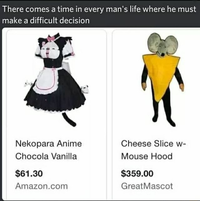 There comes a time in every man's life where he must make a difficult decision Nekopara Anime Chocola Vanilla $61.80 Amazon.con Cheese Slice we Mouse Flood $839.00 GreatMascot memes