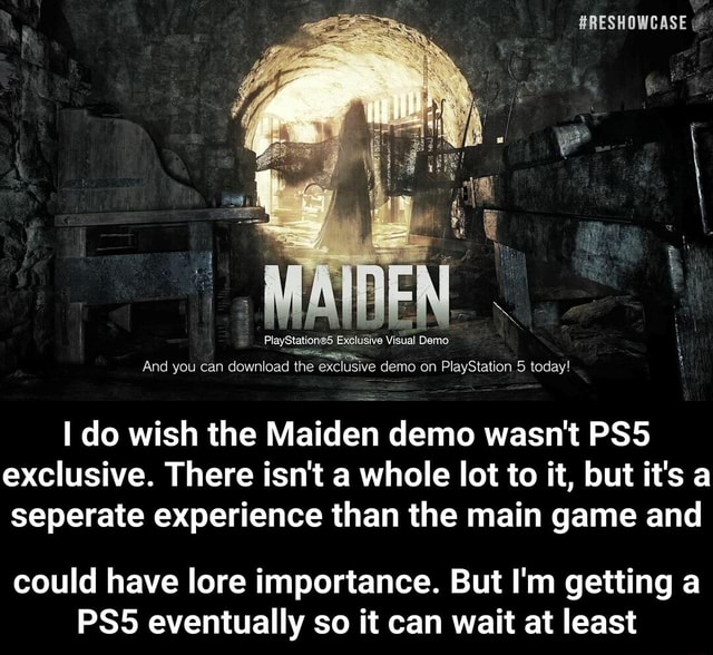 HEN PlayStatione5 Exclusive Visual Demo. And you can download the exclusive demo on PlayStation 5 today do wish the Maiden demo wasn't PSS exclusive. There isn't a whole lot to it, but it's a seperate experience than the main game and could have lore importance. But I'm getting a eventually so it can wait at least  could have lore importance. But I'm getting a PS5 eventually so it can wait at least meme