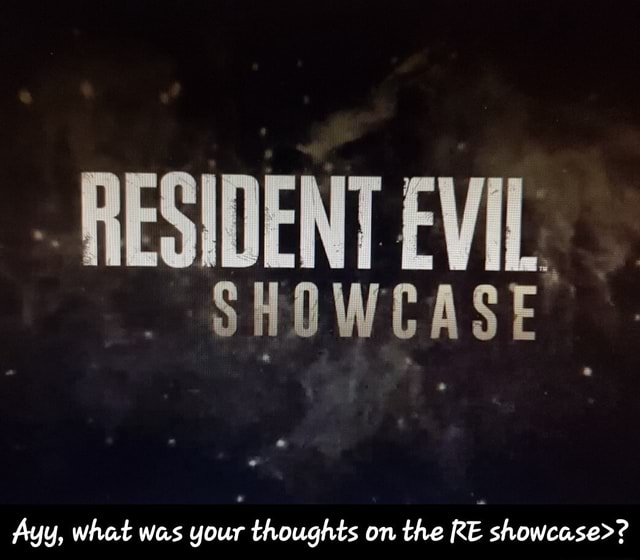 RESIDENT EVIL. SHOWCASE Ayy, what was your thoughts on the RE showcase   Ayy, what was your thoughts on the RE showcase meme