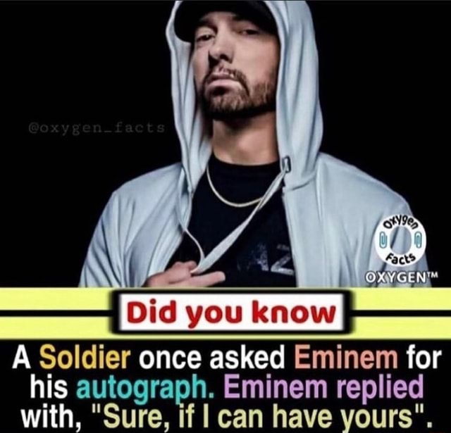 You A Soldier once asked Eminem tor his autograph. Eminem replied with, Sure, if can have yours memes