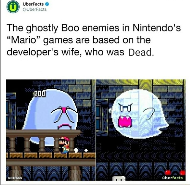 UberFacts The ghostly Boo enemies in Nintendo's Mario games are based on the developer's wife, who was Dead. NINTENDO dberfacts meme