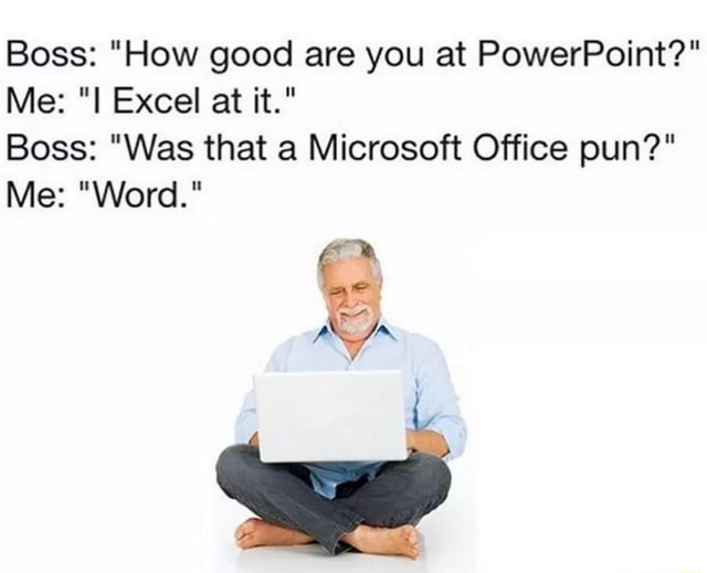 Boss  How good are you at PowerPoint  Me Excel at it. Boss  Was that a Microsoft Office pun  Me  Word. meme