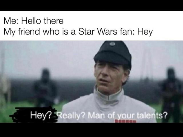 Me Hello there My friend who is a Star Wars fan Hey Hey memes