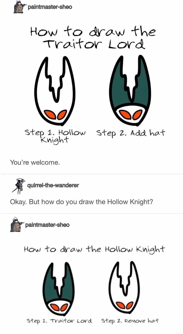 Fr paintmaster sheo How to draw the traitor Lord Step Hollow Step Z. Add hat wight You're welcome. Okay. But how do you draw the Hollow Knight fr paintmaster sheo How to draw the Hollow Knight Step 1. Traitor Lord Step Z. Remove hot memes