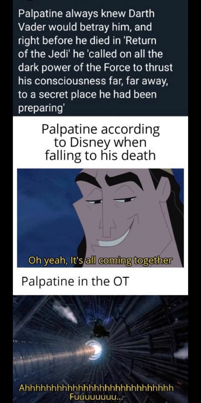 Palpatine always knew Darth Vader would betray him, and right before he died in Return of the Jedi he called on all the dark power of the Force to thrust his consciousness far, far away, to a secret place he had been preparing Palpatine according to Disney when falling to his death Oh yeah, It's all coming together Palpatine in the OT Ahhhhhhhhhhhhhhhhhhhhhhhhhhhh FUUUUUUUU memes