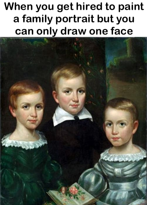 When you get hired to paint a family portrait but you can only draw one face memes