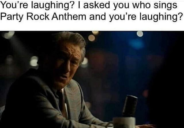 You're laughing I asked you who sings Party Rock Anthem and you're laughing memes