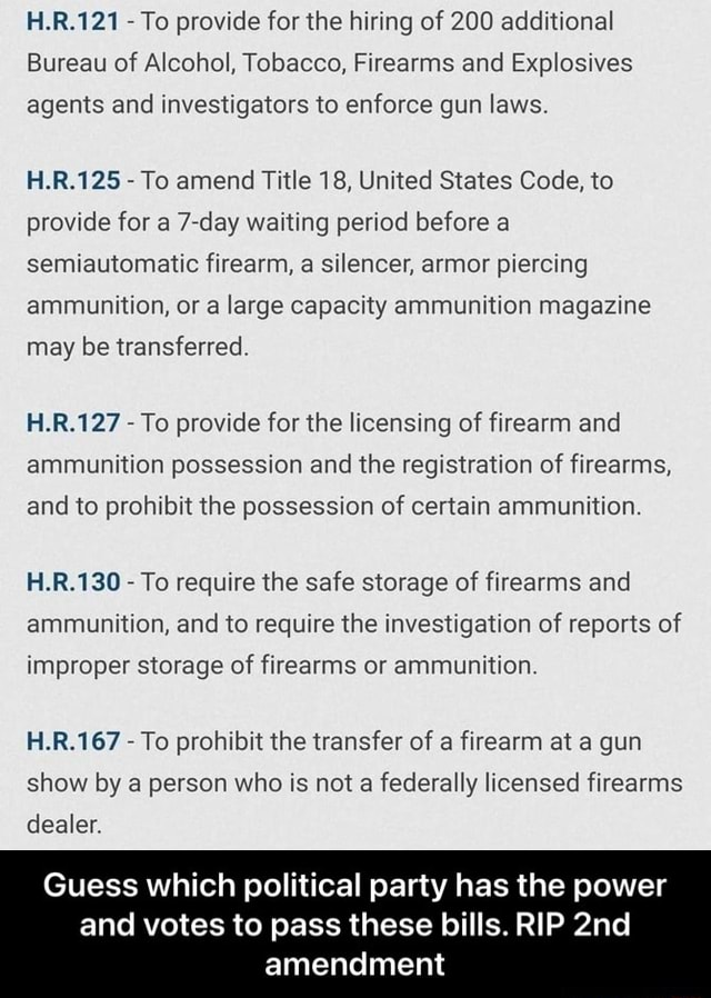 H.R.121 To provide for the hiring of 200 additional Bureau of Alcohol, Tobacco, Firearms and Explosives agents and investigators to enforce gun laws. H.R.125 To amend Title 18, United States Code, to provide for a day waiting period before a semiautomatic firearm, a silencer, armor piercing ammunition, or a large capacity ammunition magazine may be transferred. H.R.127 To provide for the licensing of firearm and ammunition possession and the registration of firearms, and to prohibit the possession of certain ammunition. H.R.130 To require the safe storage of firearms and ammunition, and to require the investigation of reports of improper storage of firearms or ammunition. H.R.167 To prohibit the transfer of a firearm at a gun show by a person who is not a federally licensed firearms d