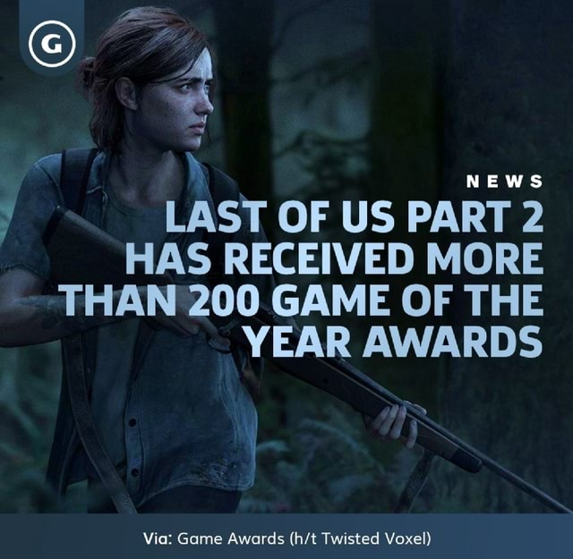 NEWS ANS LAST OF US PART 2 HAS RECEIVED MORE THAN 200 GAME OF THE YEAR AWARDS Via Game Awards Twisted Voxel memes