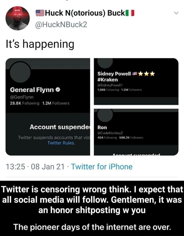 Uek uckNBuck2 It's happening ha General Flynn 28.8K 1.2M Foll Account suspende susverds that Ruler 08 Jan 21 Twitter for iPhone Sidney Powell Kraken Ren ar for iPhone Twitter is censoring wrong think. I expect that all social media will fo ow. Gentlemen, it was an honor shitposting w you The pioneer days of the internet are over. The pioneer days of the internet are over memes