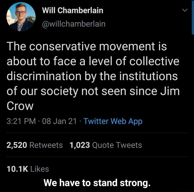 Will Chamberlain willchamberlain The conservative movement is about to face a level of collective discrimination by the institutions of our society not seen since Jim Crow 2,520 Retweets 1,023 Quote Tweets 10.1K Likes We have to stand strong. We have to stand strong meme