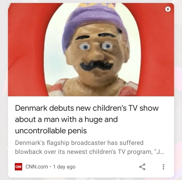 Denmark debuts new children's TV show about a man with a huge and uncontrollable penis Denmark's flagship broadcaster has suffered blowback over its newest children's TV program, J 1 day ago meme
