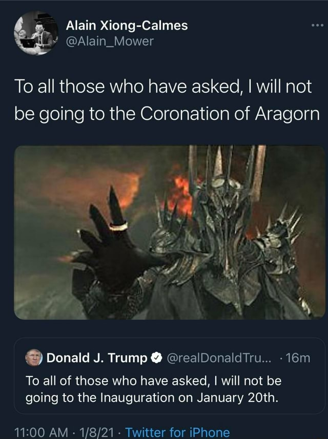 Alain Xiong Calmes Alain Mower To all those who have asked, I will not be going to the Coronation of Aragorn Donald J. Trump realDonaldTru To all of those who have asked, I will not be going to the Inauguration on January 20th. AM Twitter for iPhone memes
