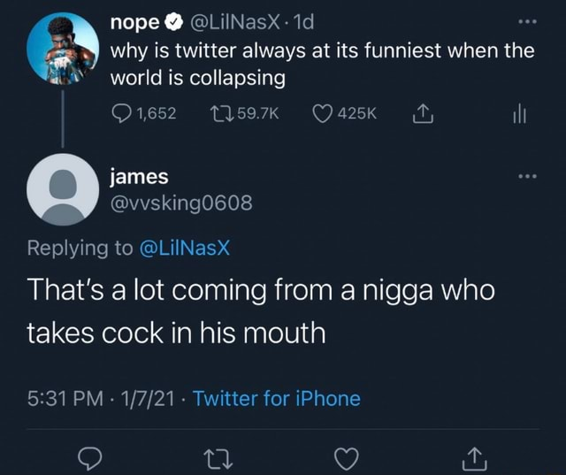 Nope LilINasxX why is twitter always at its funniest when the world is collapsing 425K james ill Replying to LiINasX That's a lot coming from a nigga who takes cock in his mouth PM Twitter for iPhone memes