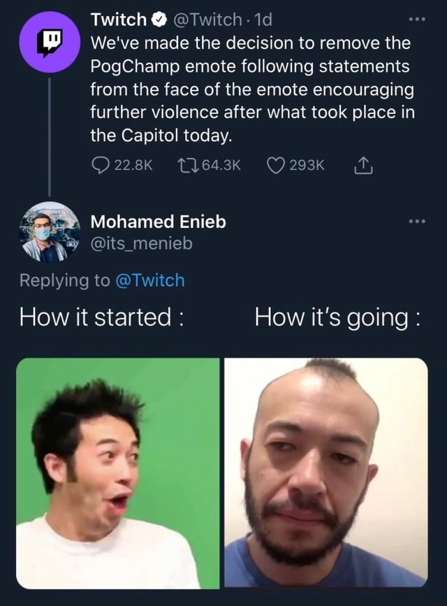 Twitch Twitch id We've made the decision to remove the PogChamp emote following statements from the face of the emote encouraging further violence after what took place in the Capitol today. 64.3K Mohamed Enieb its menieb Replying to Twitch How it started How it's going meme