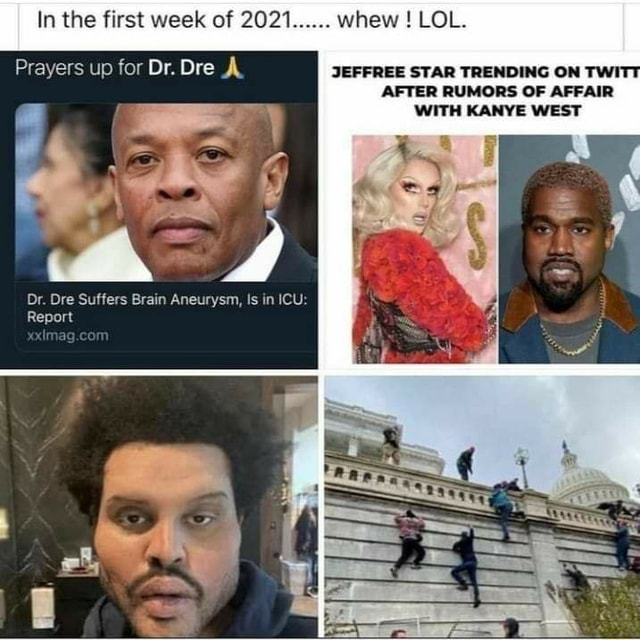 In the first week of 2021. whew LOL. Prayers up for Dr. Dre A JEFFREE STAR TRENDING ON TWI AFTER RUMORS OF AFFAIR WITH KANYE WEST Dr. Ore Suffers Brain Aneurysm, Is in ICU Report memes