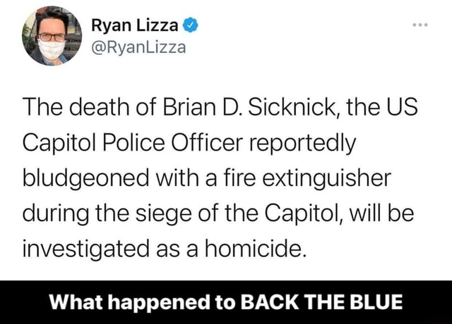 Ryan RyanLizza The death of Brian D. Sicknick, the US Capitol Police Officer reportedly bludgeoned with a fire extinguisher during the siege of the Capitol, will be investigated as a homicide. What happened to BACK THE BLUE What happened to BACK THE BLUE memes