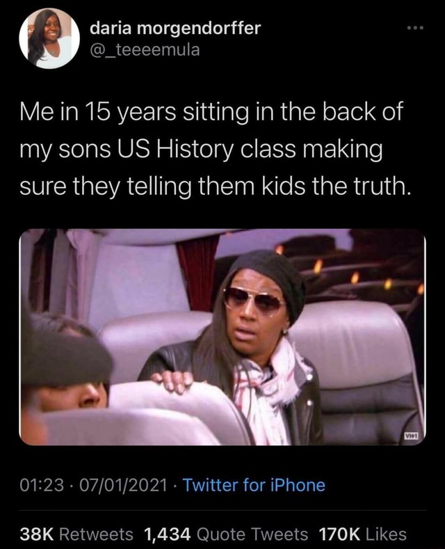 Me in 15 years sitting in the back of my sons US History class making sure they telling them kids the truth. Twitter for iPhone memes