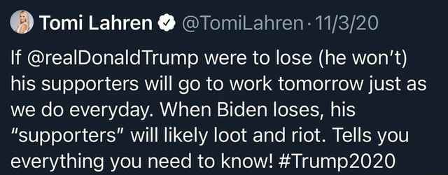Tomi Lahren TomiLahren If realDonaldTrump were to lose he won't his supporters will go to work tomorrow just as we do everyday. When Biden loses, his supporters will likely loot and riot. Tells you everything you need to know Trump2020 memes