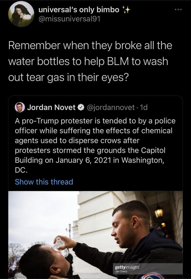 Universal's only bimbo Remember when they broke all the water bottles to help BLM to wash out tear gas in their eyes Jordan Novet jordannovet A pro Trump protester is tended to by a police officer while suffering the effects of chemical agents used to disperse crows after protesters stormed the grounds the Capitol Building on January 6, 2021 in Washington, DC. Show this thread gettyimages Ghemy memes