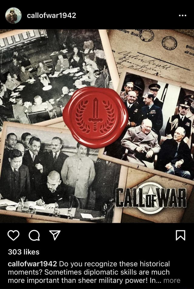 Callofwar1942 was AV W 303 likes callofwar1942 Do you recognize these historical moments Sometimes diplomatic skills are much more important than sheer military power In more memes