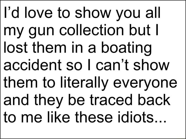 I'd love to show you all my gun collection but I lost them in a boating accident so I can not show them to literally everyone and they be traced back to me like these idiots memes