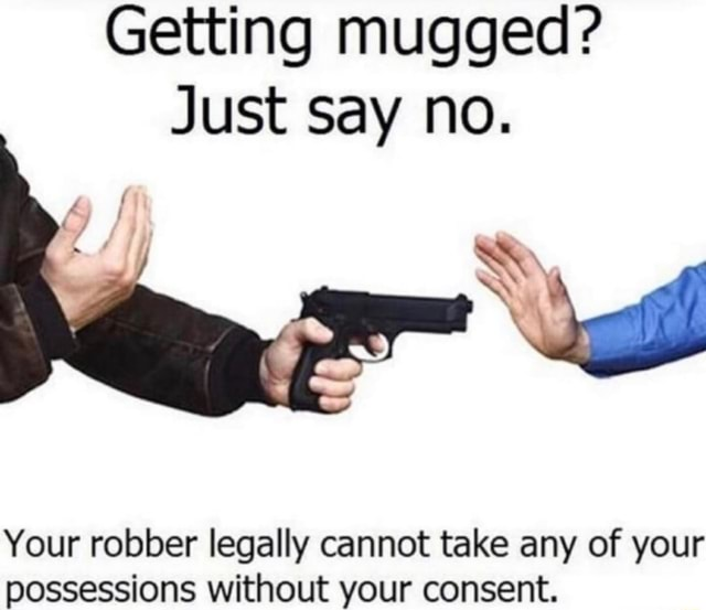 Getting mugged Just say no. Your robber legally cannot take any of your possessions without your consent memes