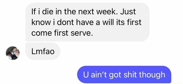 If i die in the next week. Just know cont have a will its first come first serve. Lmfao U ain't got shit though memes