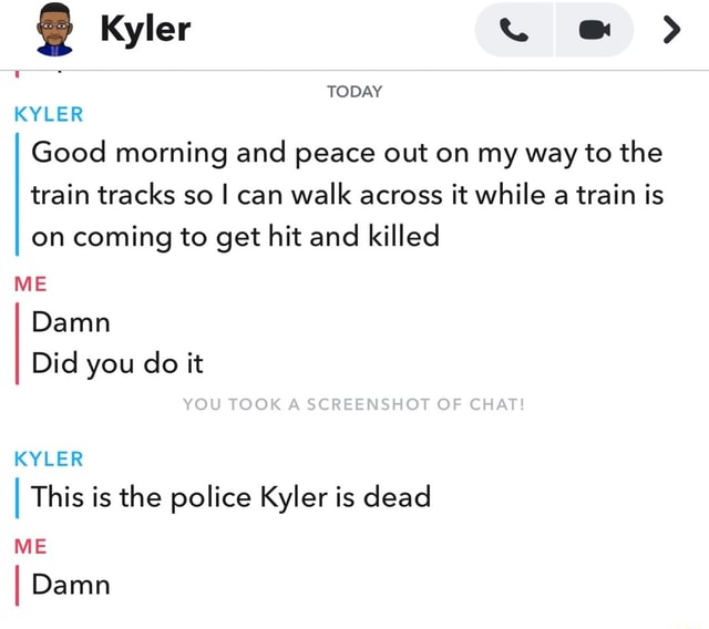 Kyler TODAY KYLER ME Damn Good morning and peace out on my way to the train tracks so I can walk across it while a train is on coming to get hit and killed Did you do it YOU TOOK A SCREENSHOT OF CHAT I This is the police Kyler is dead KYLER ME I Damn memes