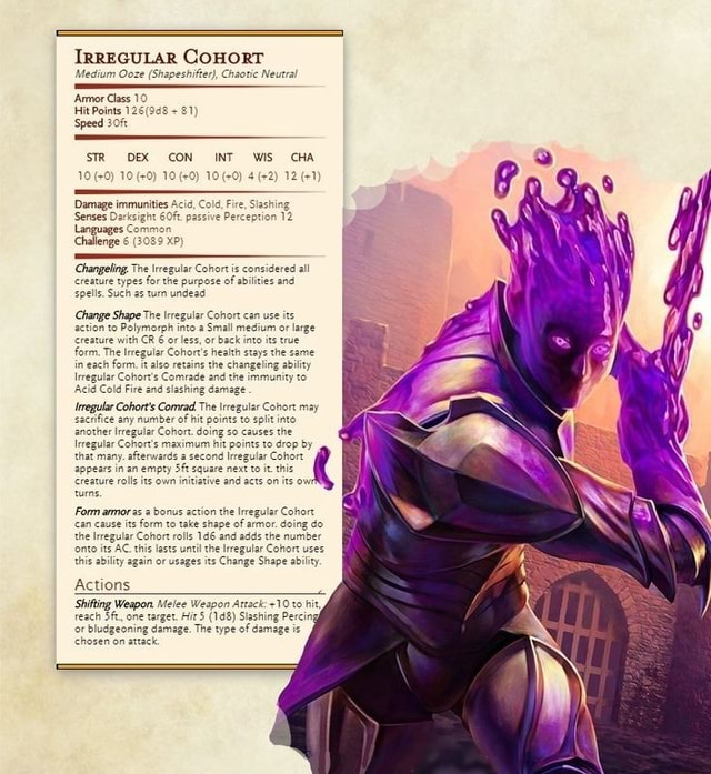 IRREGULAR COHORT Medium Ooze Shapeshifter, Chaotic Neutral Senses Darksigh Languages Challenge Changeling, The regular Cohor is consideree creature types for the purpose o spells. Such as turn undead Change Shape The leregular Coh action to Palymorph into a Small medium or large creature form, with CR 6 or less, or back into its true form. The lregular Cohor's health stays the same in each form. also retains the changeling ability Irregular Fire Comrade and the immunity Acid Cold Fire and slashing regular Cohor's Comrad The hit regular points Cohort into may any number of hit points to spit into another lrregular Cohort. doing so causes the Irregular Cohor's maximum hit poin that many. afterwards zezond Ireeg, appears creature in an empty its own square initiative next and to acts it. t