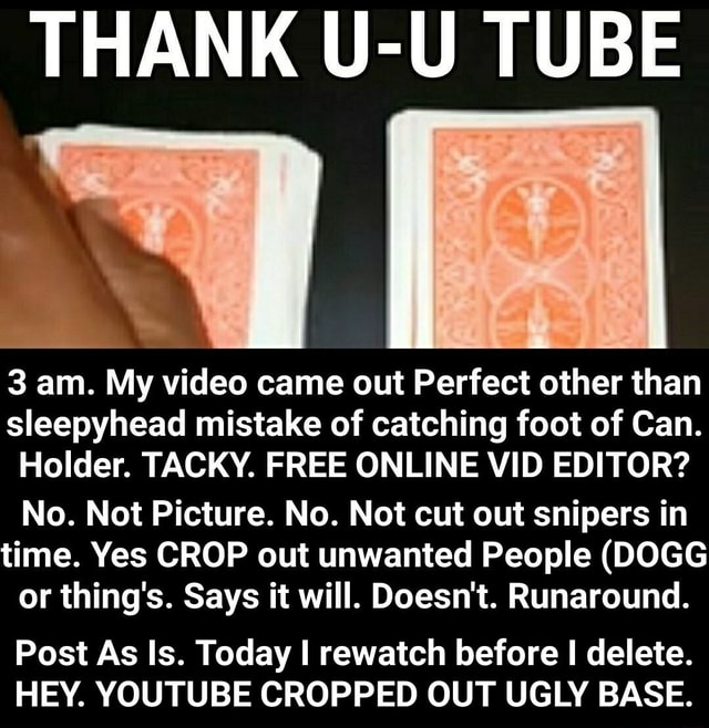 THANK U U TUBE 3 am. My came out Perfect other than sleepyhead mistake of catching foot of Can. Holder. TACKY. FREE ONLINE VID EDITOR No. Not Picture. No. Not cut out snipers in time. Yes CROP out unwanted People DOGG or thing's. Says it will. Doesn't. Runaround. Post As Is. Today I rewatch before I delete. HEY. YOUTUBE CROPPED OUT UGLY BASE. Post As Is. Today I rewatch before I delete. HEY. YOUTUBE CROPPED OUT UGLY BASE memes