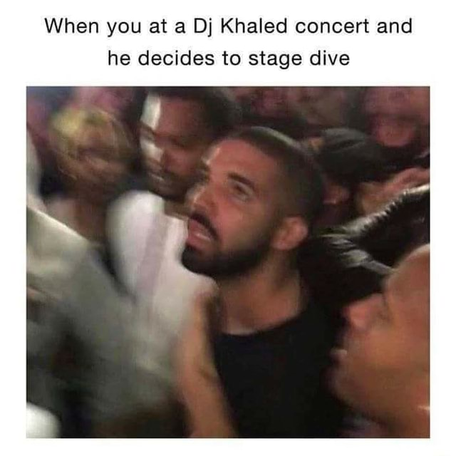 When you at a Dj Khaled concert and he decides to stage dive meme