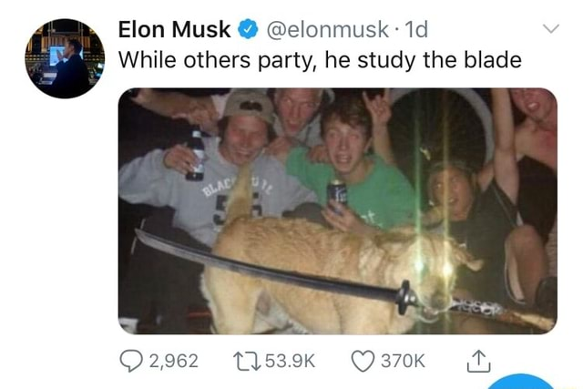 Elon Musk  elonmusk.I While others party, he study the blade EX 2,962 %T1539K ty memes