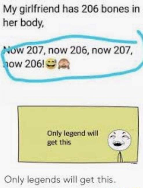 My girlfriend has 206 bones in her body, 207, now 206, now 207, ow 206 Q Only legend will get this Only legends will get this memes
