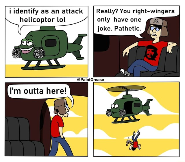 I identify as an attack Really You right wingers helicoptor lol only have one joke. Pathetic memes